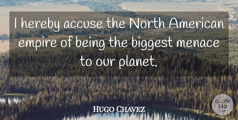 Hugo Chavez Quote About Empires, Menace, Planets: I Hereby Accuse The North...