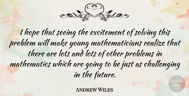 Andrew Wiles Quote About English Mathematician, Excitement, Hope, Lots, Mathematics: I Hope That Seeing The...