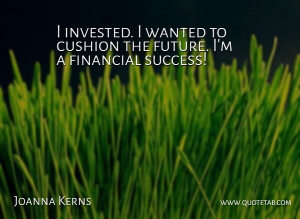 Joanna Kerns Quote About Financial, Financial Success, Wanted: I Invested I Wanted To...