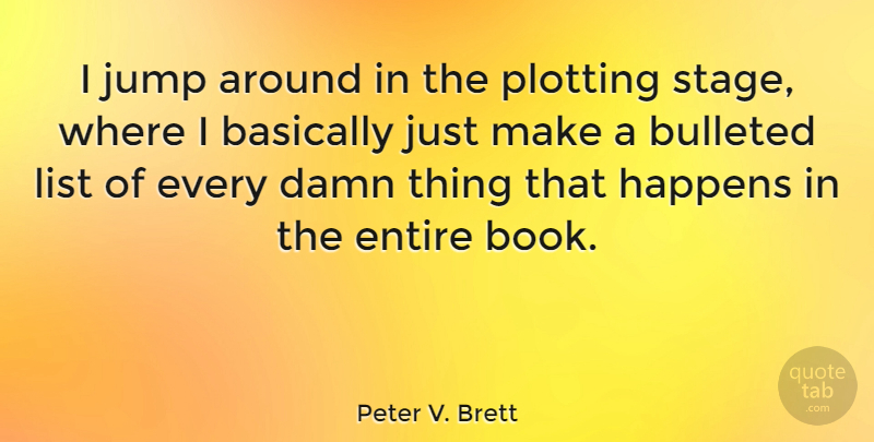 Peter V. Brett Quote About Basically, Damn, Entire, List, Plotting: I Jump Around In The...