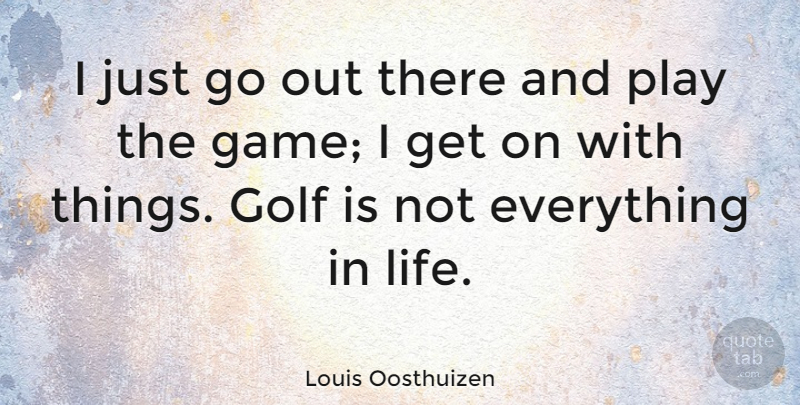 Louis Oosthuizen I Just Go Out There And Play The Game I Get On Beauteous Golf And Life Quotes