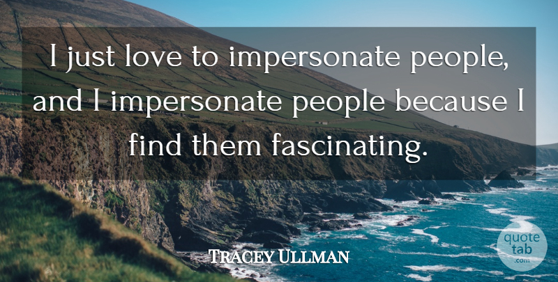 Tracey Ullman Quote About People, Impersonate, Fascinating: I Just Love To Impersonate...
