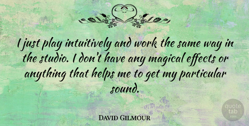 David Gilmour Quote About Helps, Magical, Particular, Work: I Just Play Intuitively And...