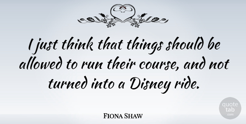 fiona shaw i just think that things should be allowed to run