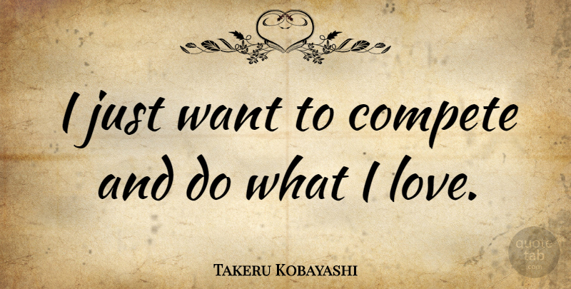 Takeru Kobayashi Quote About Compete, Love: I Just Want To Compete...