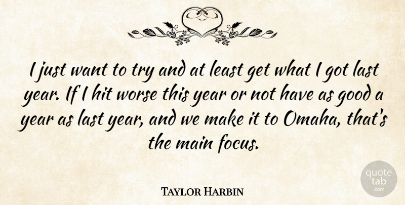 Taylor Harbin Quote About Good, Hit, Last, Main, Worse: I Just Want To Try...