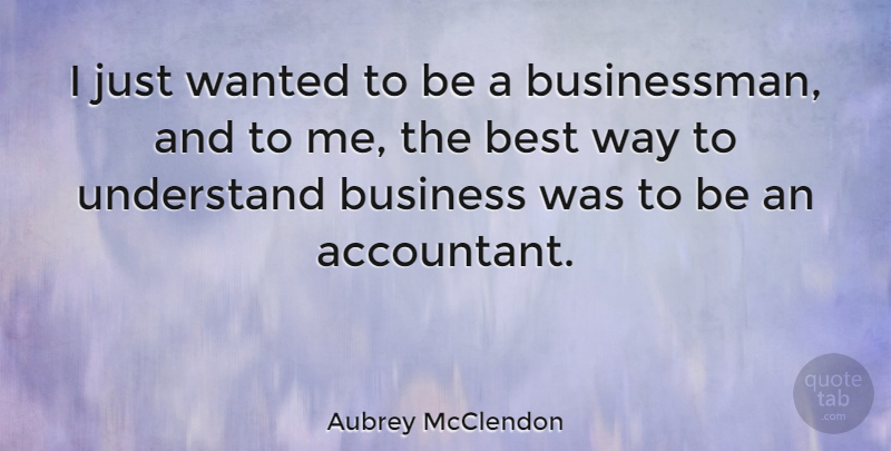 Aubrey McClendon Quote About Way, Businessman, Wanted: I Just Wanted To Be...