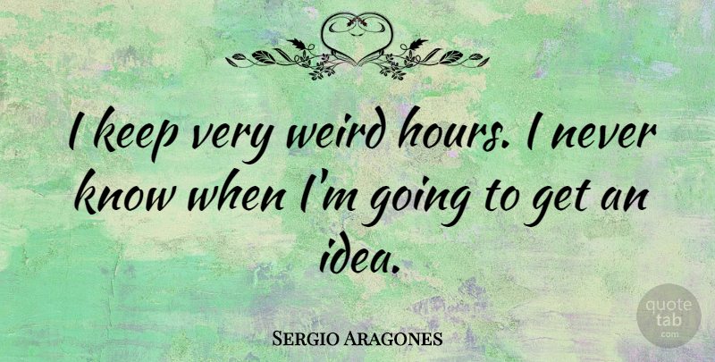 Sergio Aragones Quote About Ideas, Hours, Knows: I Keep Very Weird Hours...