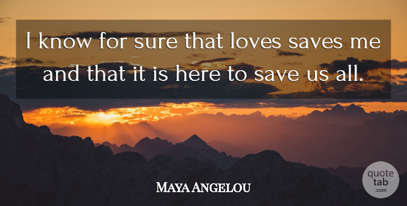 Maya Angelou Quote About Inspirational, Save Me, Knows: I Know For Sure That...