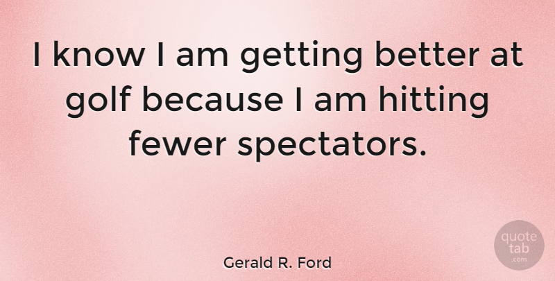 Gerald R. Ford Quote About Funny, Sports, Golf: I Know I Am Getting...