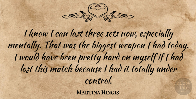 Martina Hingis Quote About Biggest, Hard, Last, Lost, Match: I Know I Can Last...