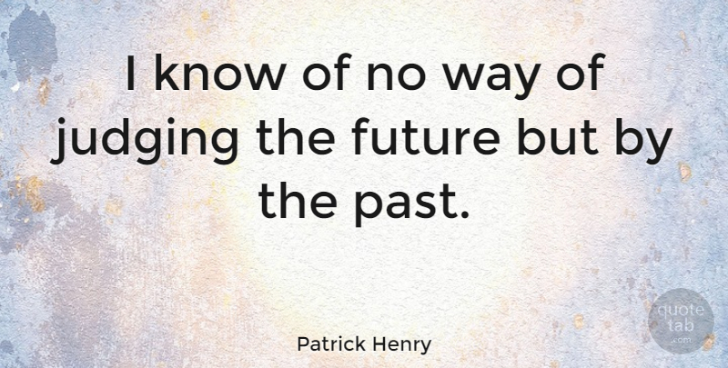 Patrick Henry Quote About Future, Past, Judging: I Know Of No Way...