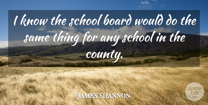 James Shannon Quote About Board, School: I Know The School Board...