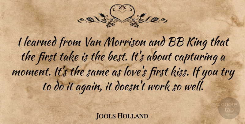 Jools Holland Quote About Kings, Kissing, Trying: I Learned From Van Morrison...