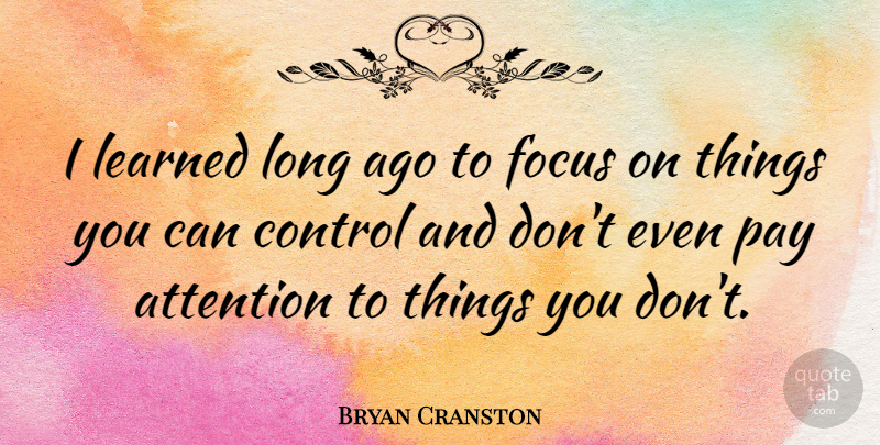 Bryan Cranston I Learned Long Ago To Focus On Things You Can