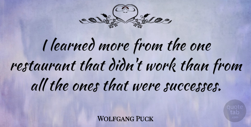 Wolfgang Puck Quote About Learned, Restaurant, Work: I Learned More From The...