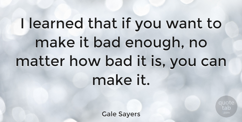 Gale Sayers I Learned That If You Want To Make It Bad Enough No