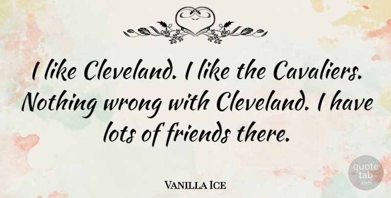 Vanilla Ice Quote About Cleveland, Lots Of Friends: I Like Cleveland I Like...