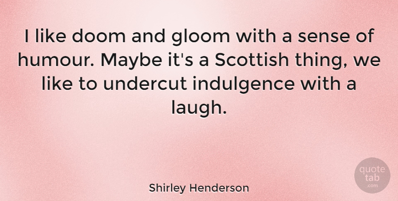 Shirley Henderson Quote About Doom And Gloom, Laughing, Scottish: I Like Doom And Gloom...