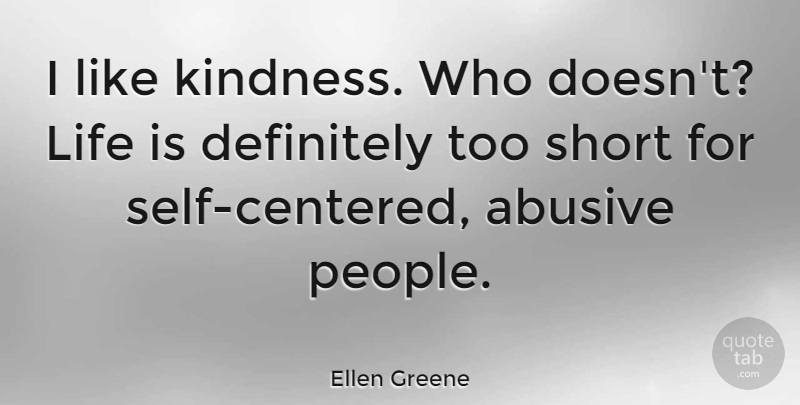 Ellen Greene Quote About Definitely, Life: I Like Kindness Who Doesnt...