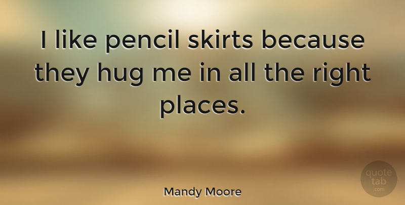 Mandy Moore Quote About Hug, Skirts, Right Place: I Like Pencil Skirts Because...