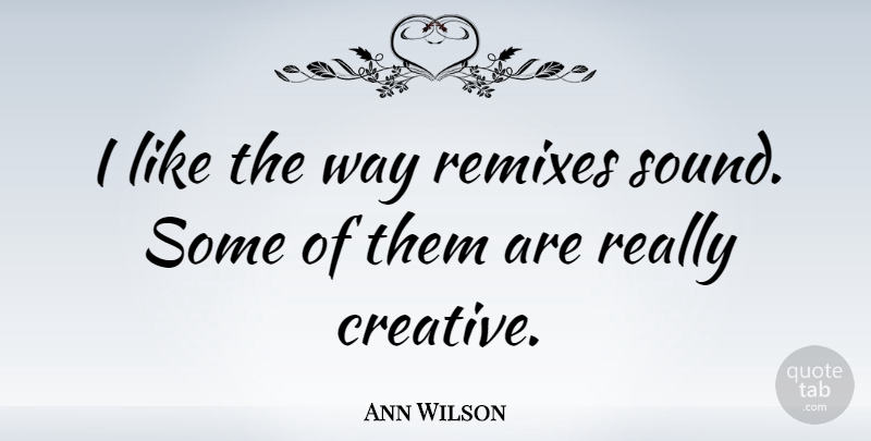 Ann Wilson Quote About Creative, Way, Sound: I Like The Way Remixes...
