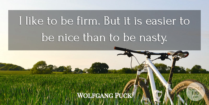 Wolfgang Puck Quote About Nice, Nasty, Easier: I Like To Be Firm...