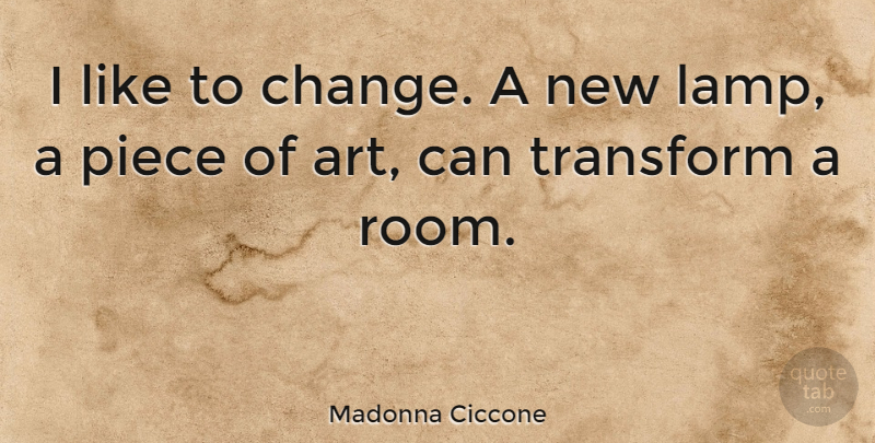 Madonna Ciccone Quote About Art, Pieces, Rooms: I Like To Change A...