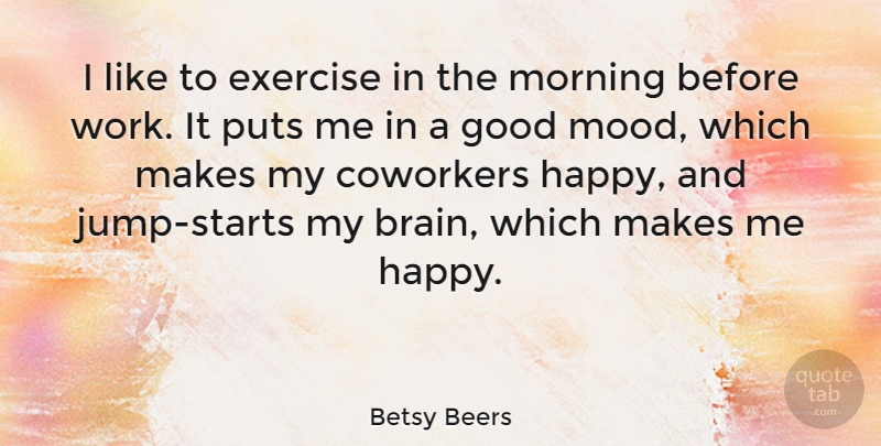 Betsy Beers Quote About Coworkers, Exercise, Good, Morning, Puts: I Like To Exercise In...