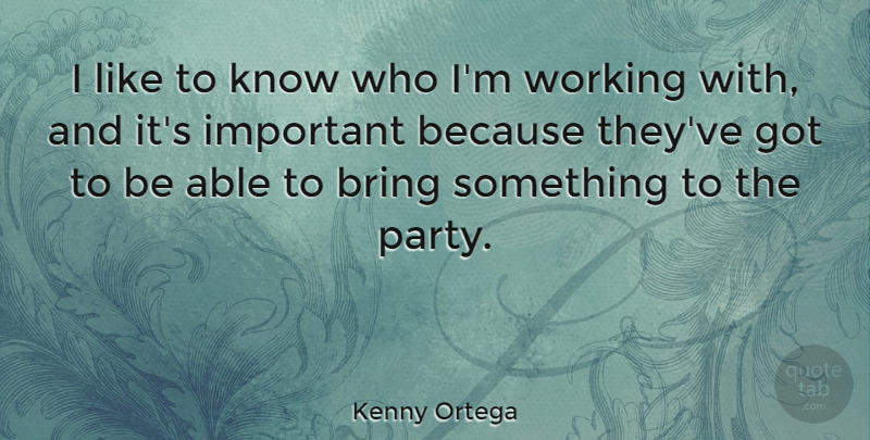 Kenny Ortega Quote About undefined: I Like To Know Who...