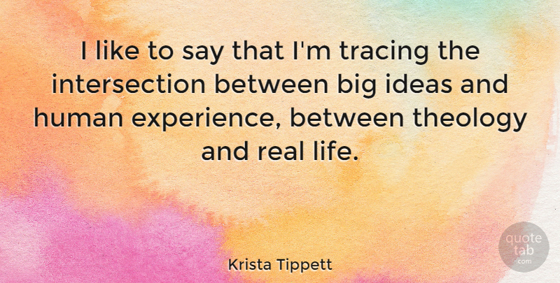 Krista Tippett Quote About Experience, Human, Life, Theology: I Like To Say That...