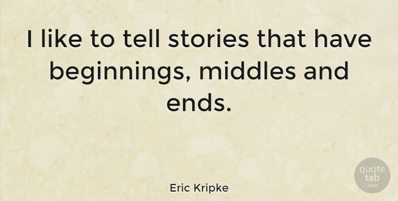Eric Kripke Quote About Stories, Ends: I Like To Tell Stories...