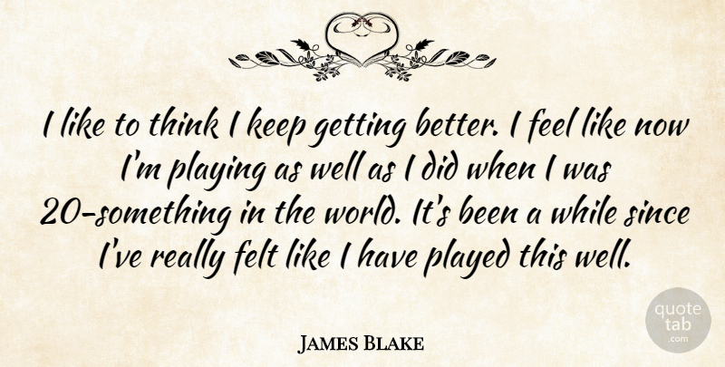James Blake Quote About Felt, Played, Playing, Since: I Like To Think I...