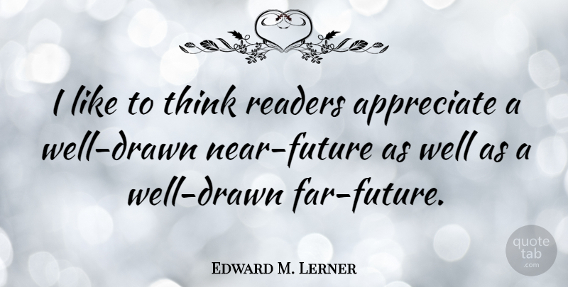 Edward M. Lerner Quote About Appreciate, Readers: I Like To Think Readers...