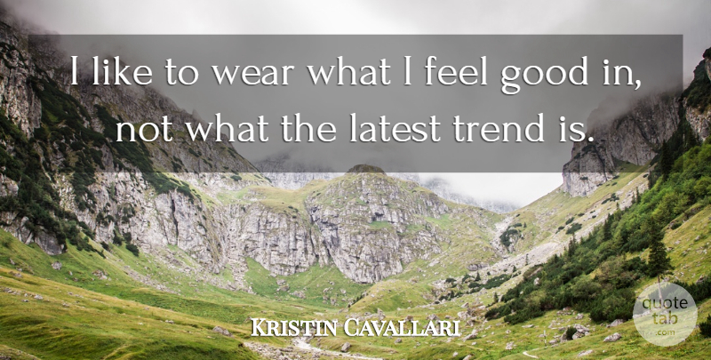 Kristin Cavallari Quote About Feel Good, Trends, I Feel Good: I Like To Wear What...