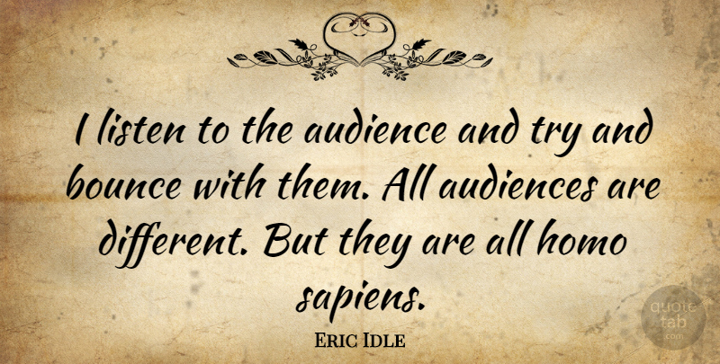 Eric Idle Quote About Trying, Different, Audience: I Listen To The Audience...