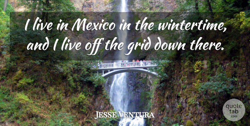 Jesse Ventura Quote About Mexico, Grids, Wintertime: I Live In Mexico In...