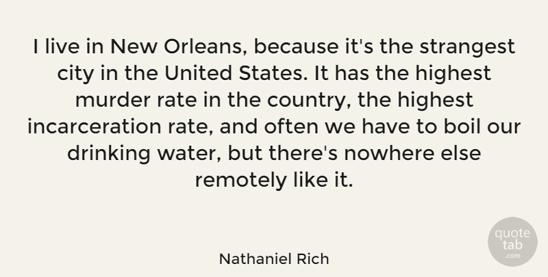 Nathaniel Rich Quote About Boil, Highest, Nowhere, Rate, Remotely: I Live In New Orleans...