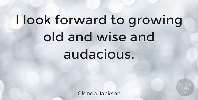 Glenda Jackson Quote About Wise, Age, Growing: I Look Forward To Growing...