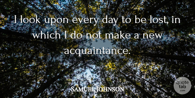 Samuel Johnson Quote About Friendship, Positive, Looks: I Look Upon Every Day...
