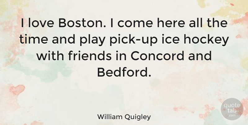 William Quigley Quote About Concord, Hockey, Ice, Love, Time: I Love Boston I Come...