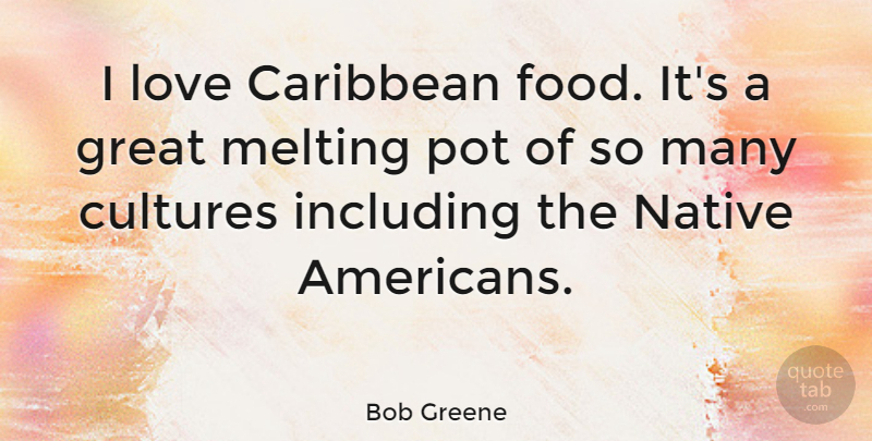 Bob Greene Quote About Caribbean, Cultures, Great, Including, Love: I Love Caribbean Food Its...