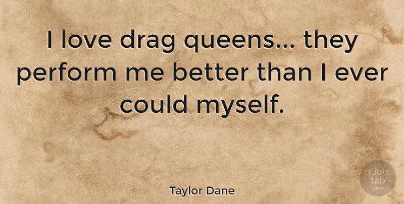Taylor Dane Quote About Queens, Drag, Drag Queen: I Love Drag Queens They...