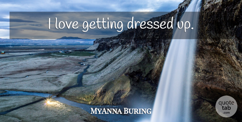 MyAnna Buring Quote About Dressed Up, Getting Dressed Up, Getting Dressed: I Love Getting Dressed Up...
