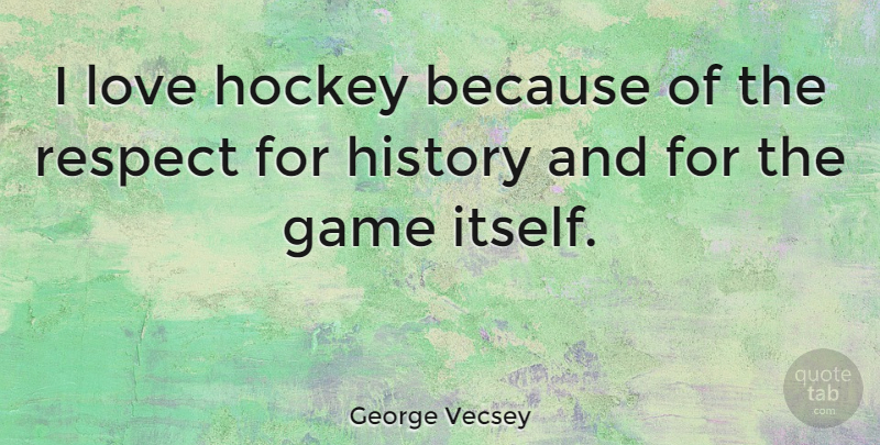 George Vecsey Quote About Game, History, Hockey, Love, Respect: I Love Hockey Because Of...