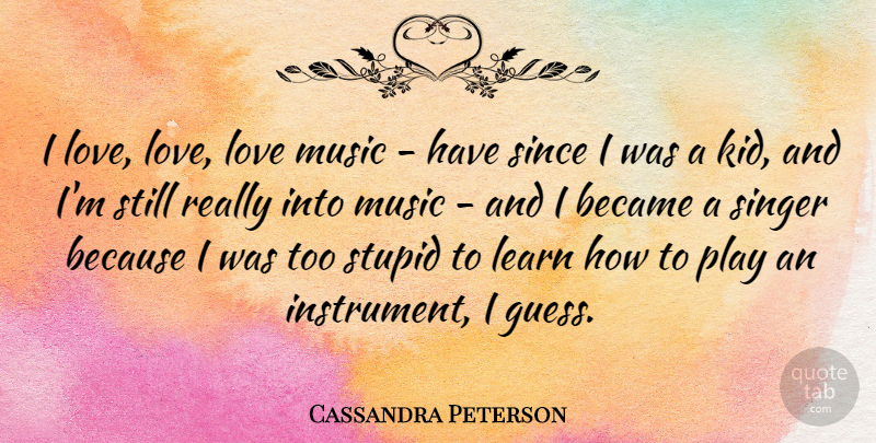 Cassandra Peterson Quote About Stupid, Kids, Play: I Love Love Love Music...
