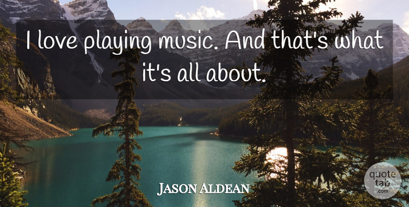 Jason Aldean: I love playing music. And that\'s what it\'s all ...