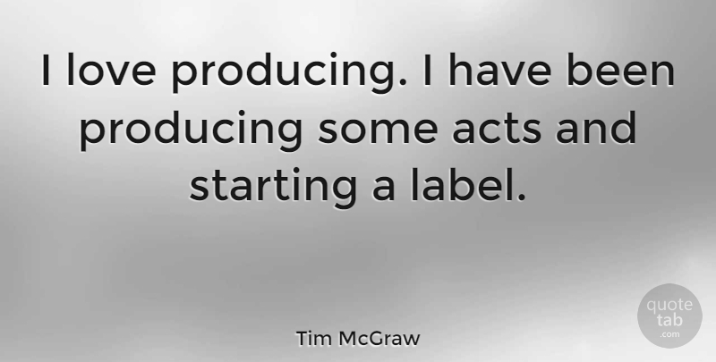 Tim McGraw Quote About Labels, Starting, Has Beens: I Love Producing I Have...