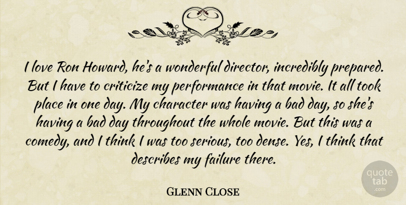 Glenn Close Quote About Character, Bad Day, Thinking: I Love Ron Howard Hes...