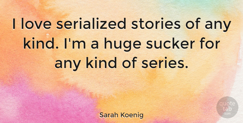Sarah Koenig Quote About Huge, Love, Stories, Sucker: I Love Serialized Stories Of...